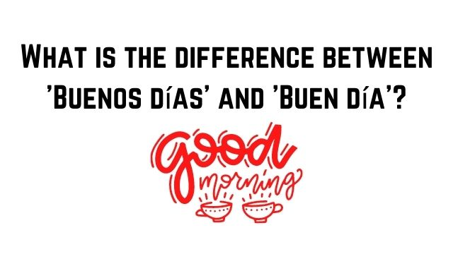 What is the difference between 'Buenos días' and 'Buen día'?