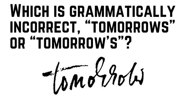 "Which is grammatically incorrect, ""tomorrows"" or ""tomorrow's""_"